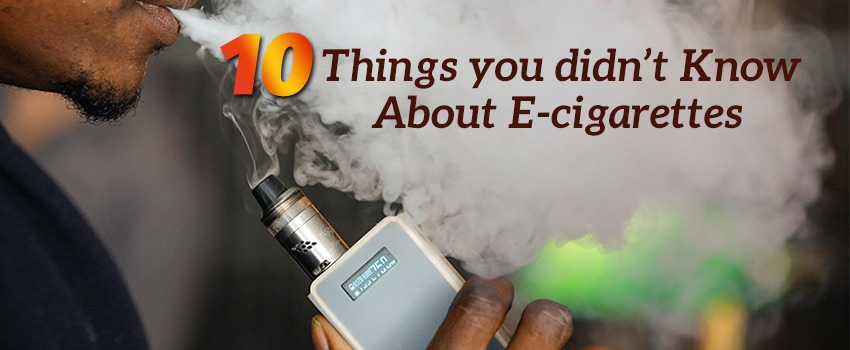 10 Things you didn't Know About E-cigarettes