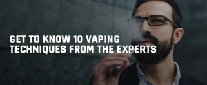 Get to know 10 vaping techniques from the Experts