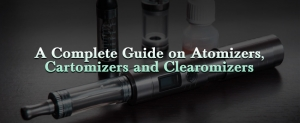 A Complete Guide on Atomizers, Cartomizers and Clearomizers