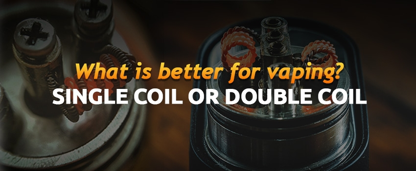 What is better for vaping – Single coil or Dual coil
