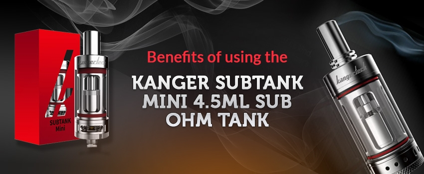 BENEFITS OF USING THE KANGER SUBTANK MINI 4.5ML SUB OHM TANK