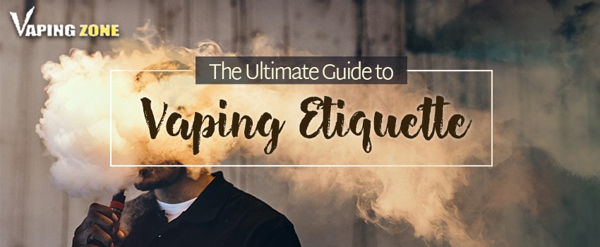 When, Where and How of Vaping – Vaping Etiquette 101